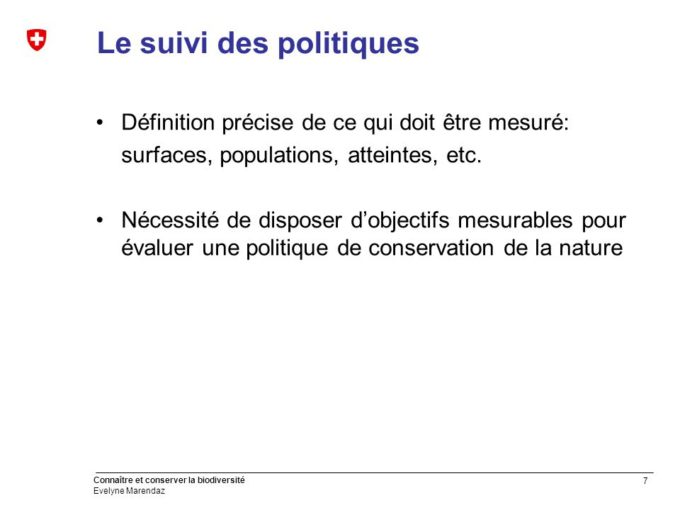 7 Connaître et conserver la biodiversité Evelyne Marendaz Le suivi des politiques Définition précise de ce qui doit être mesuré: surfaces, populations, atteintes, etc.