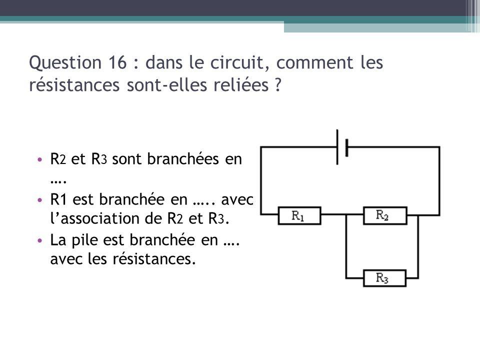 Question 16 : dans le circuit, comment les résistances sont-elles reliées ? R 2 et R 3 sont branchées en …. R1 est branchée en ….. avec l'association