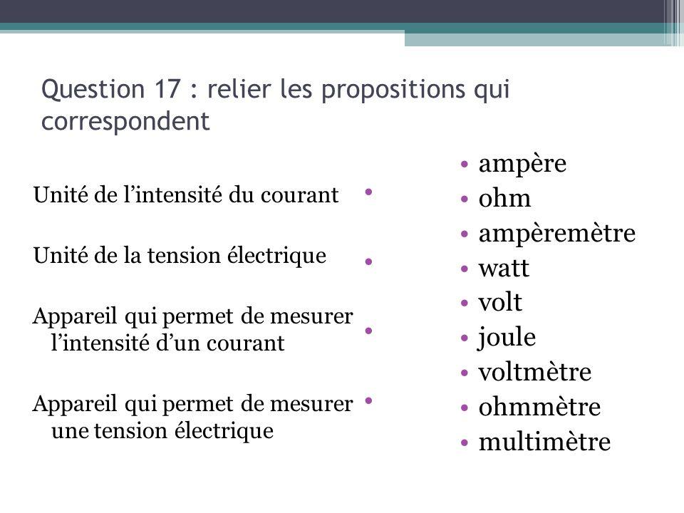 Question 17 : relier les propositions qui correspondent Unité de l'intensité du courant Unité de la tension électrique Appareil qui permet de mesurer