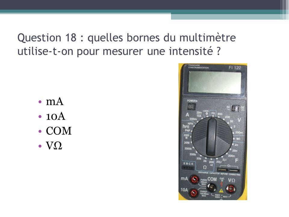 Question 18 : quelles bornes du multimètre utilise-t-on pour mesurer une intensité ? mA 10A COM VΩ