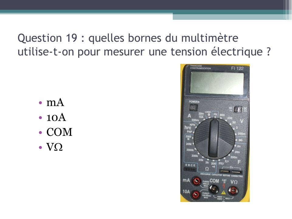 Question 19 : quelles bornes du multimètre utilise-t-on pour mesurer une tension électrique ? mA 10A COM V 