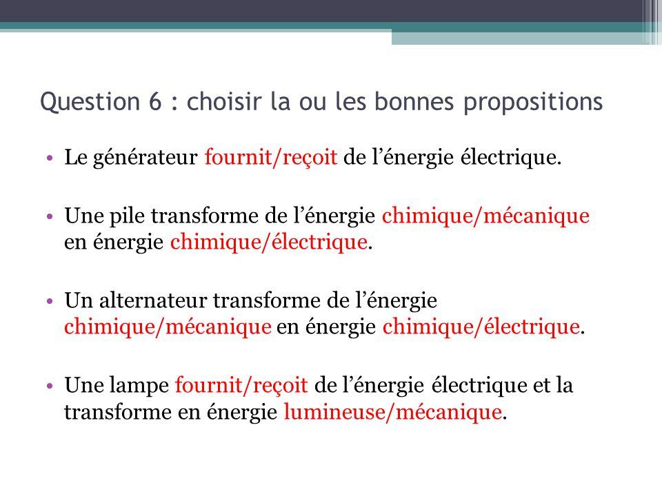 Question 6 : choisir la ou les bonnes propositions Le générateur fournit/reçoit de l'énergie électrique. Une pile transforme de l'énergie chimique/méc