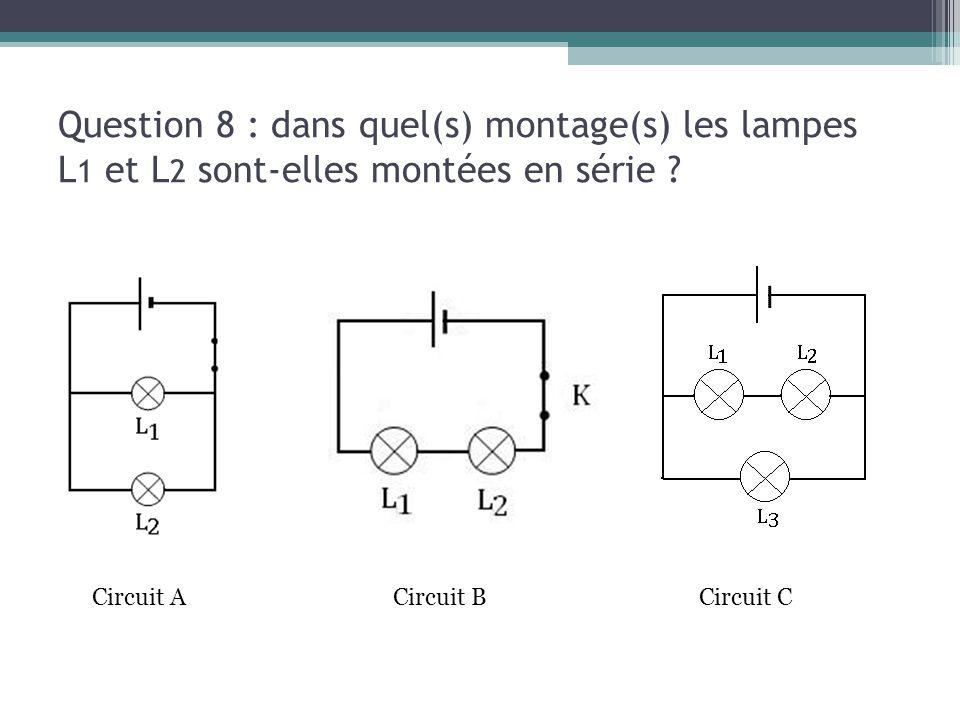 Question 8 : dans quel(s) montage(s) les lampes L 1 et L 2 sont-elles montées en série ? Circuit ACircuit CCircuit B