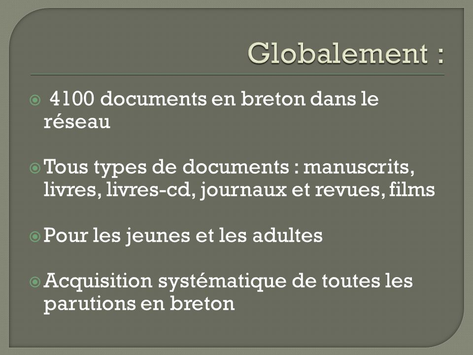 4100 documents en breton dans le réseau  Tous types de documents : manuscrits, livres, livres-cd, journaux et revues, films  Pour les jeunes et les adultes  Acquisition systématique de toutes les parutions en breton