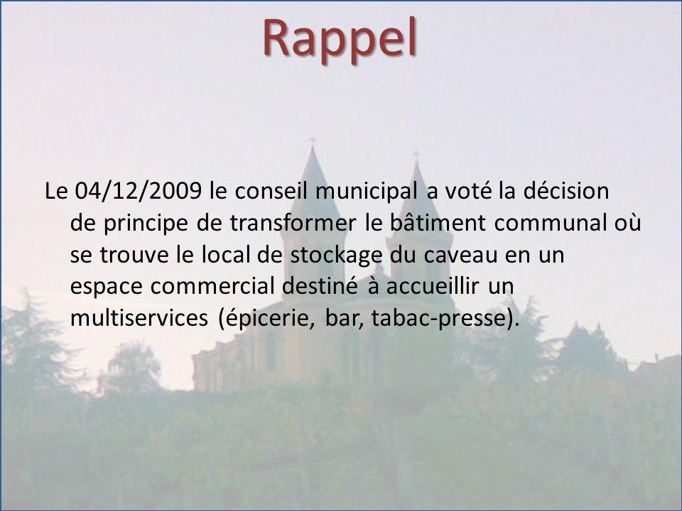 Rappel Le 04/12/2009 le conseil municipal a voté la décision de principe de transformer le bâtiment communal où se trouve le local de stockage du caveau en un espace commercial destiné à accueillir un multiservices (épicerie, bar, tabac-presse).