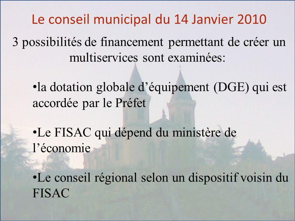 Le conseil municipal du 14 Janvier 2010 3 possibilités de financement permettant de créer un multiservices sont examinées: la dotation globale d'équipement (DGE) qui est accordée par le Préfet Le FISAC qui dépend du ministère de l'économie Le conseil régional selon un dispositif voisin du FISAC