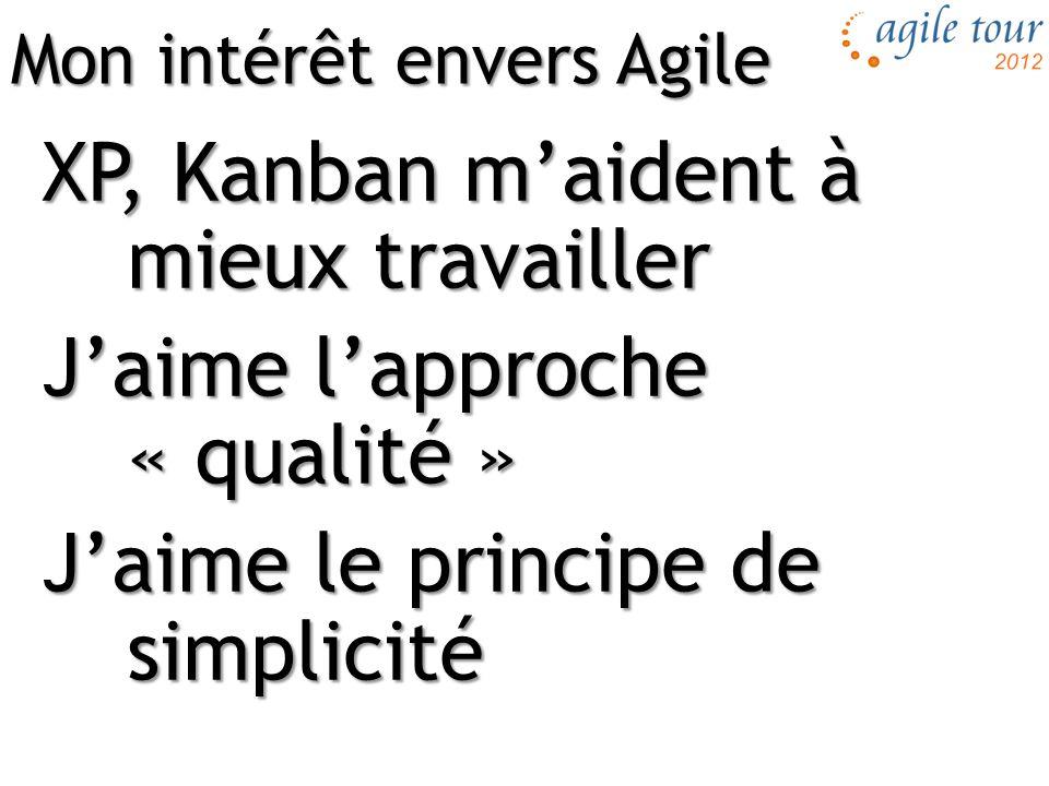 XP, Kanban m'aident à mieux travailler J'aime l'approche « qualité » J'aime le principe de simplicité Mon intérêt envers Agile