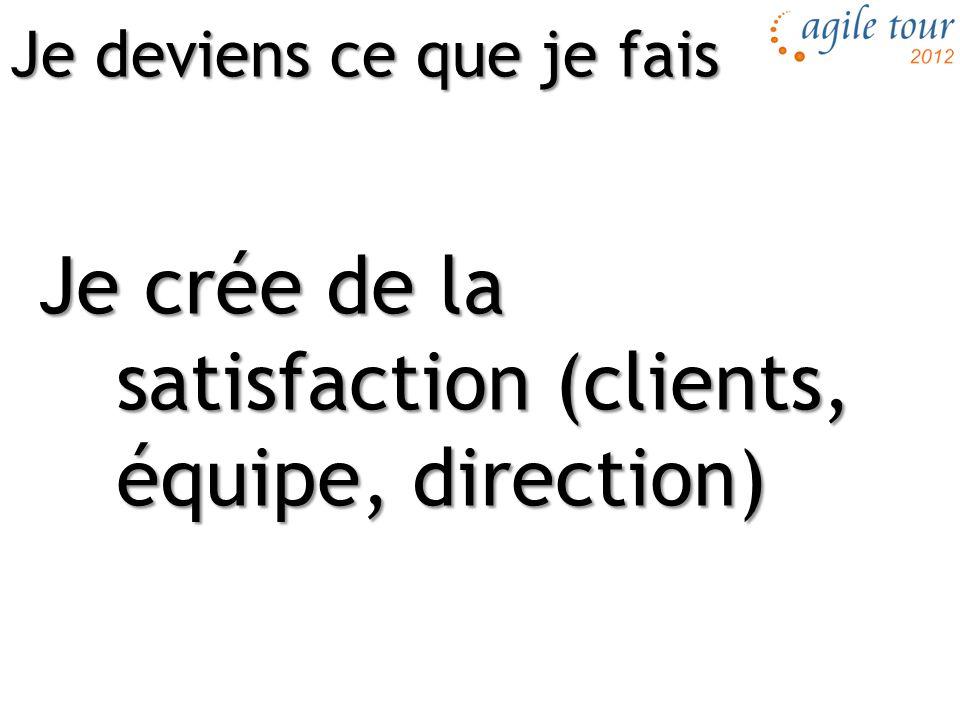 Je crée de la satisfaction (clients, équipe, direction) Je deviens ce que je fais
