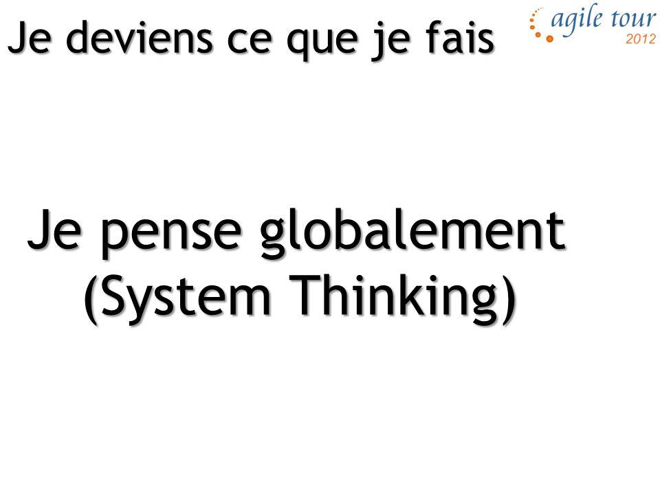 Je pense globalement (System Thinking) Je deviens ce que je fais