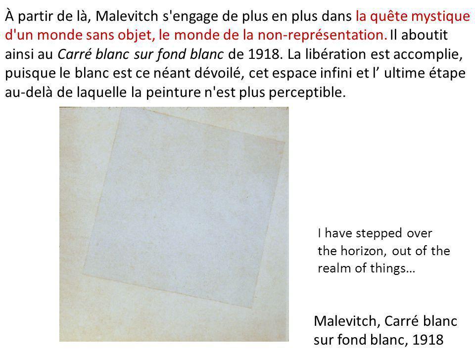Malevitch, Carré blanc sur fond blanc, 1918 I have stepped over the horizon, out of the realm of things… À partir de là, Malevitch s'engage de plus en