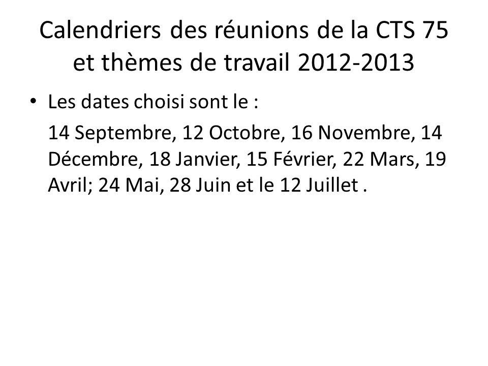 Calendriers des réunions de la CTS 75 et thèmes de travail 2012-2013 Les dates choisi sont le : 14 Septembre, 12 Octobre, 16 Novembre, 14 Décembre, 18 Janvier, 15 Février, 22 Mars, 19 Avril; 24 Mai, 28 Juin et le 12 Juillet.