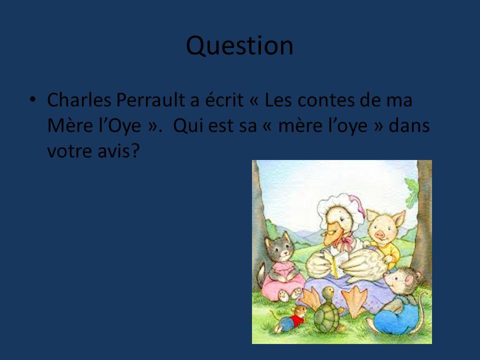 Question Charles Perrault a écrit « Les contes de ma Mère l'Oye ». Qui est sa « mère l'oye » dans votre avis?