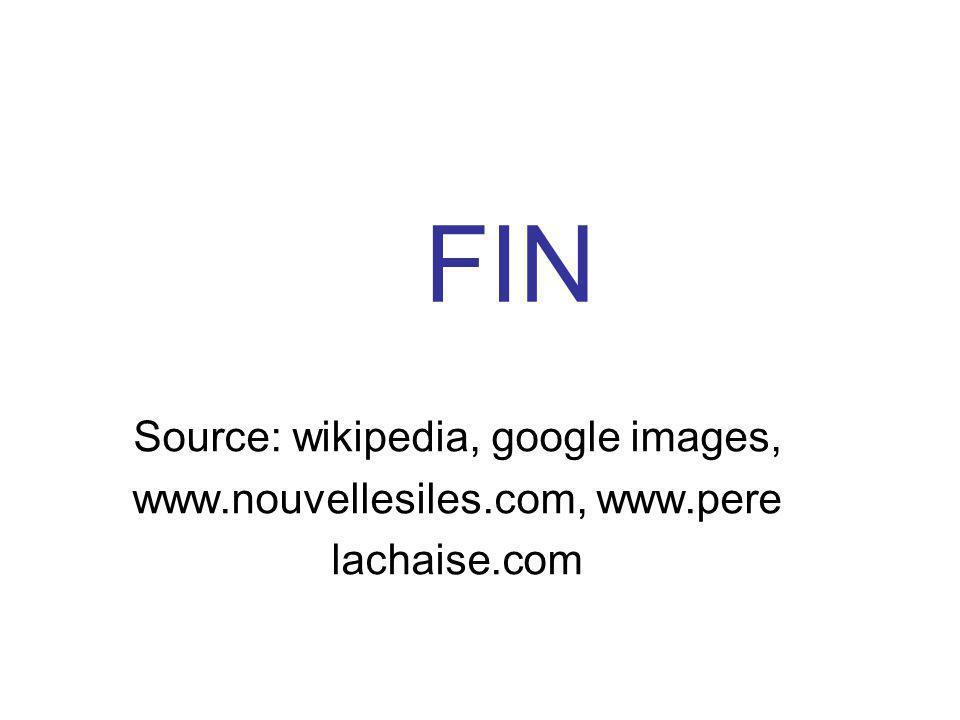 FIN Source: wikipedia, google images, www.nouvellesiles.com, www.pere lachaise.com