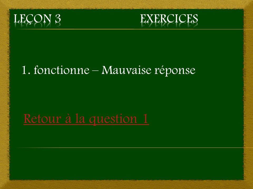 1. fonctionne – Mauvaise réponse Retour à la question 1