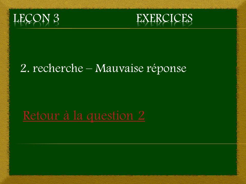2. recherche – Mauvaise réponse Retour à la question 2
