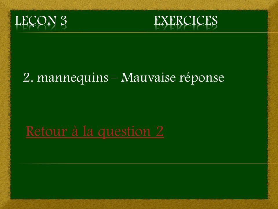 2. mannequins – Mauvaise réponse Retour à la question 2