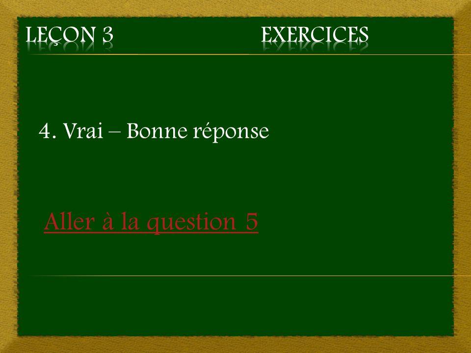 4. Vrai – Bonne réponse Aller à la question 5