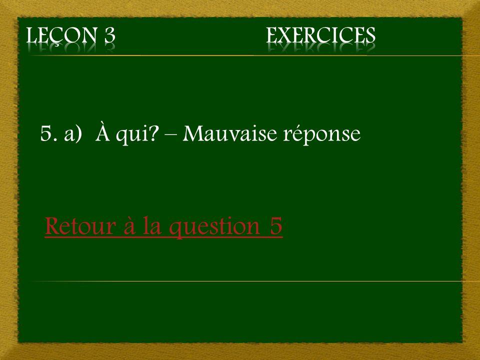 5. a) À qui? – Mauvaise réponse Retour à la question 5