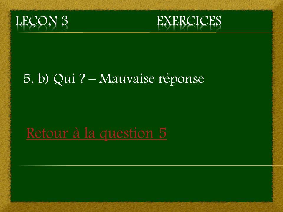 5. b) Qui ? – Mauvaise réponse Retour à la question 5