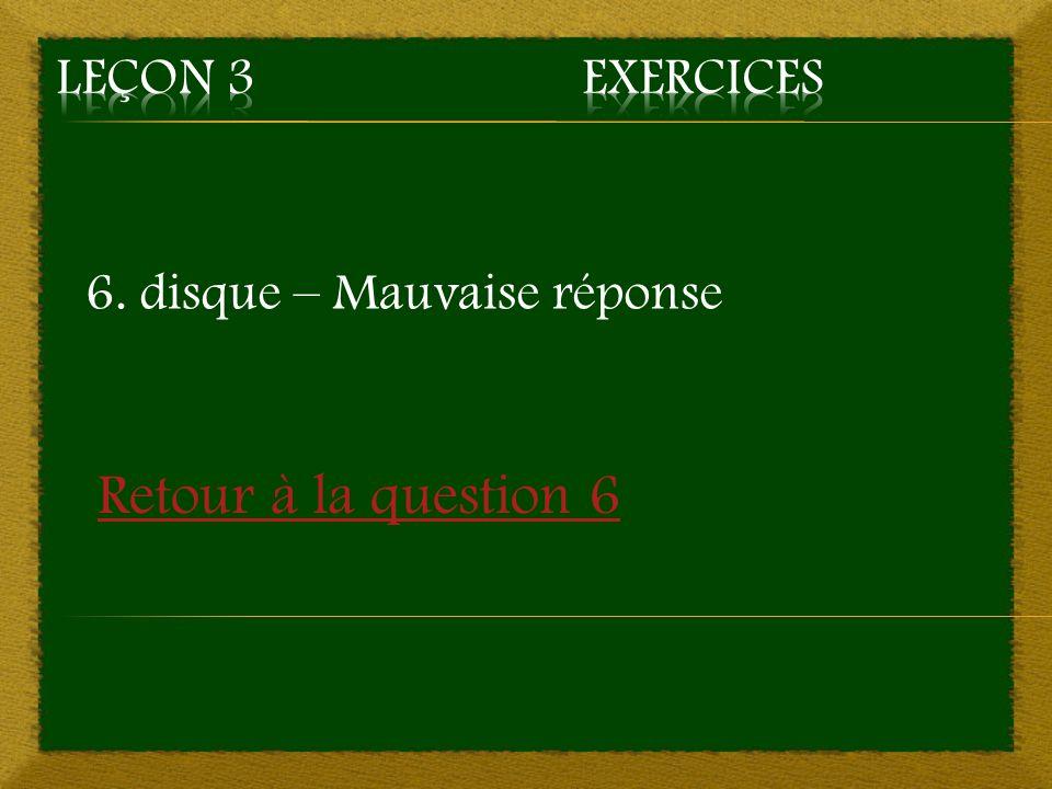 6. disque – Mauvaise réponse Retour à la question 6
