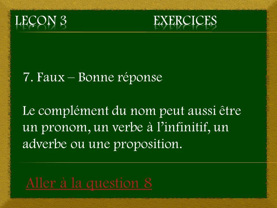 7. Faux – Bonne réponse Le complément du nom peut aussi être un pronom, un verbe à l'infinitif, un adverbe ou une proposition. Aller à la question 8