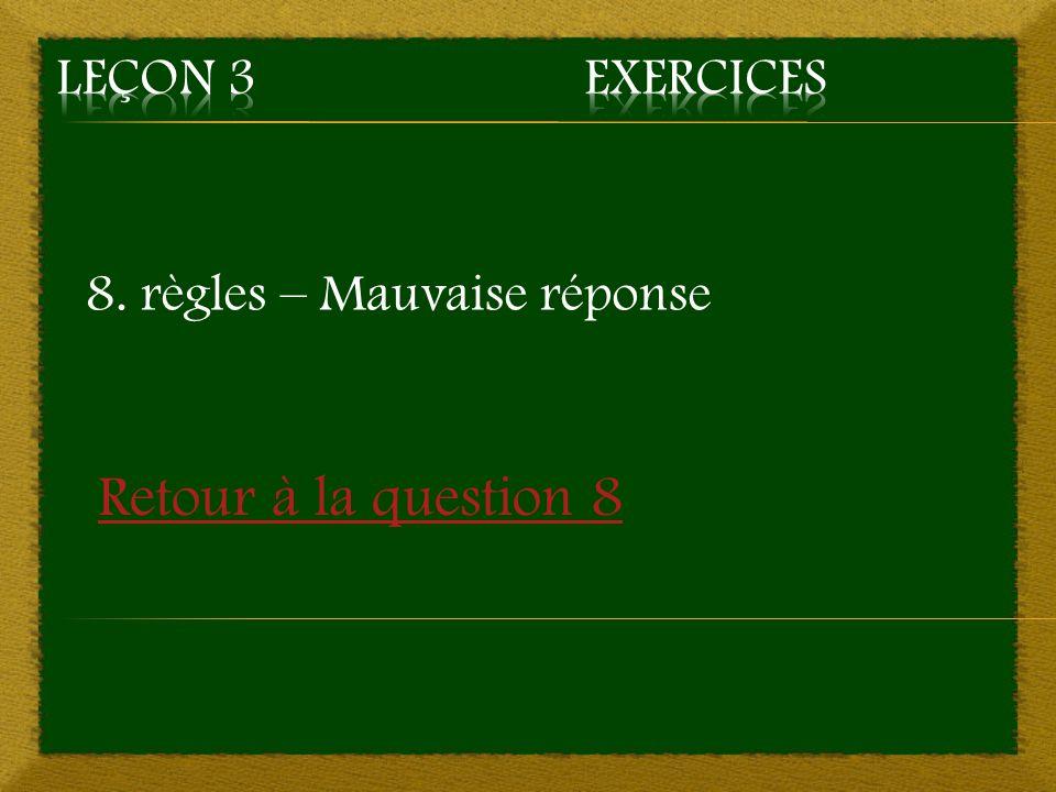 8. règles – Mauvaise réponse Retour à la question 8