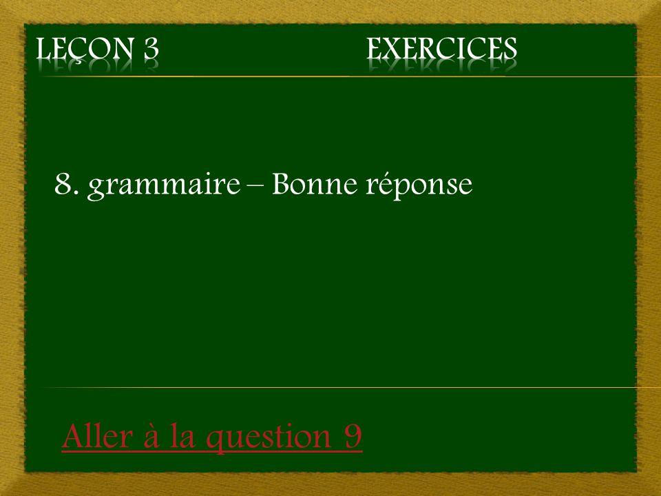 8. grammaire – Bonne réponse Aller à la question 9