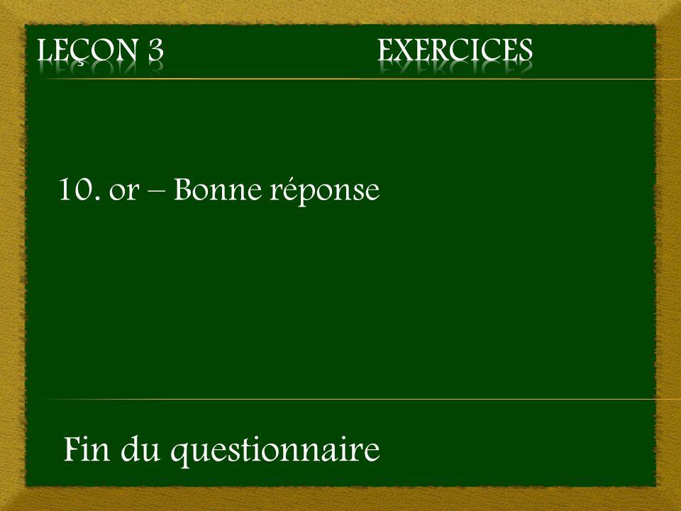 10. or – Bonne réponse Fin du questionnaire
