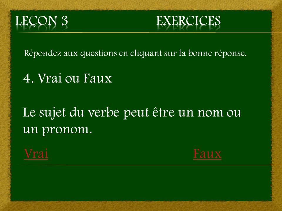 Répondez aux questions en cliquant sur la bonne réponse. 4. Vrai ou Faux Le sujet du verbe peut être un nom ou un pronom. VraiFaux