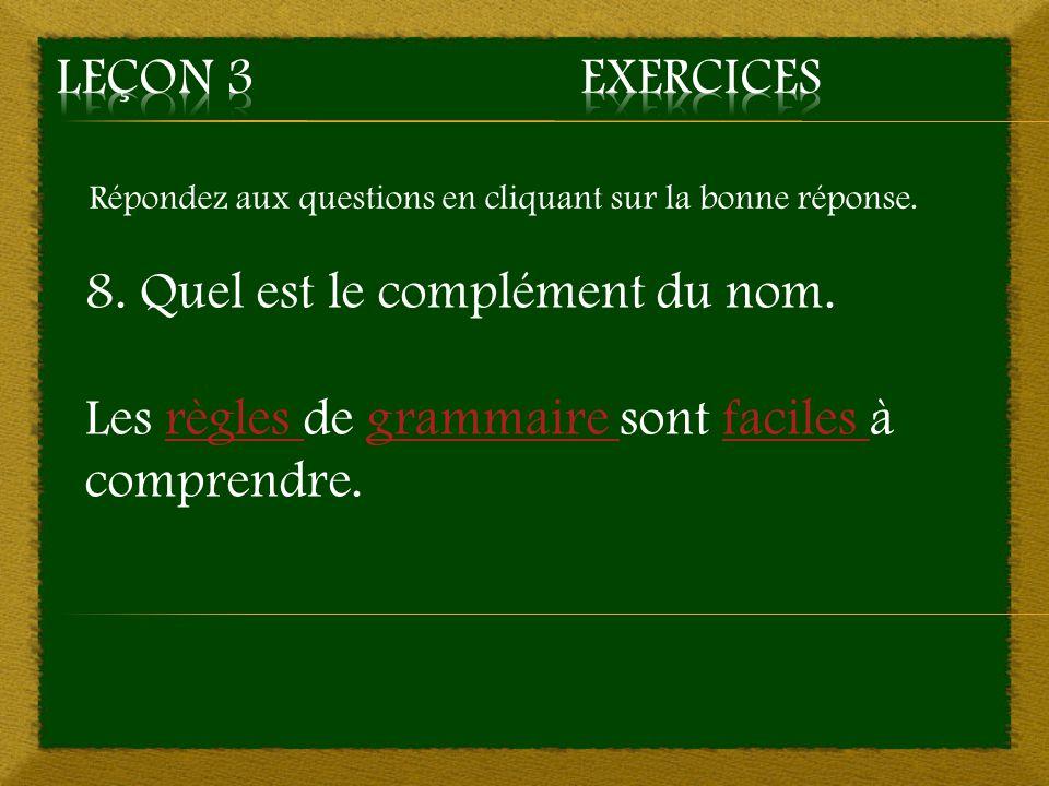 Répondez aux questions en cliquant sur la bonne réponse. 8. Quel est le complément du nom. Les règles de grammaire sont faciles à comprendre.règles gr