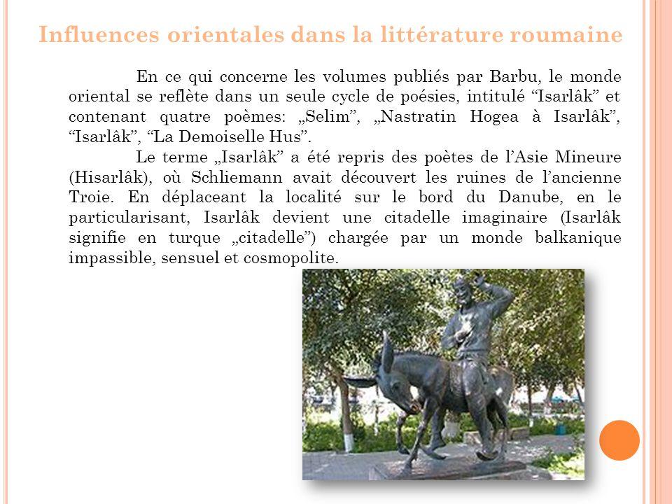 """En ce qui concerne les volumes publiés par Barbu, le monde oriental se reflète dans un seule cycle de poésies, intitulé Isarlâk et contenant quatre poèmes: """"Selim , """"Nastratin Hogea à Isarlâk , Isarlâk , La Demoiselle Hus ."""