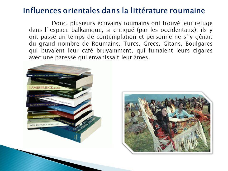 Voilà pourquoi le mysticisme - la féérie orientale est importante pour la littérature roumaine, voilà pourquoi le balkanisme, la dimension orientale ne doit pas être contestée, en faveur de la latinité roumaine.