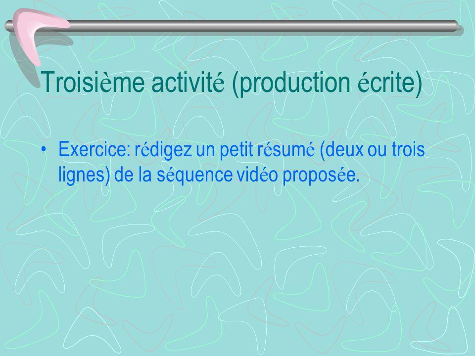 Troisi è me activit é (production é crite) Exercice: r é digez un petit r é sum é (deux ou trois lignes) de la s é quence vid é o propos é e.