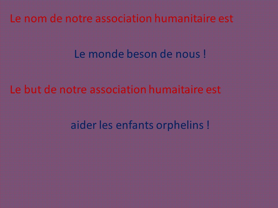 Le nom de notre association humanitaire est Le monde beson de nous ! Le but de notre association humaitaire est aider les enfants orphelins !
