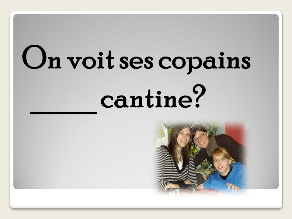 On voit ses copains ____ cantine?
