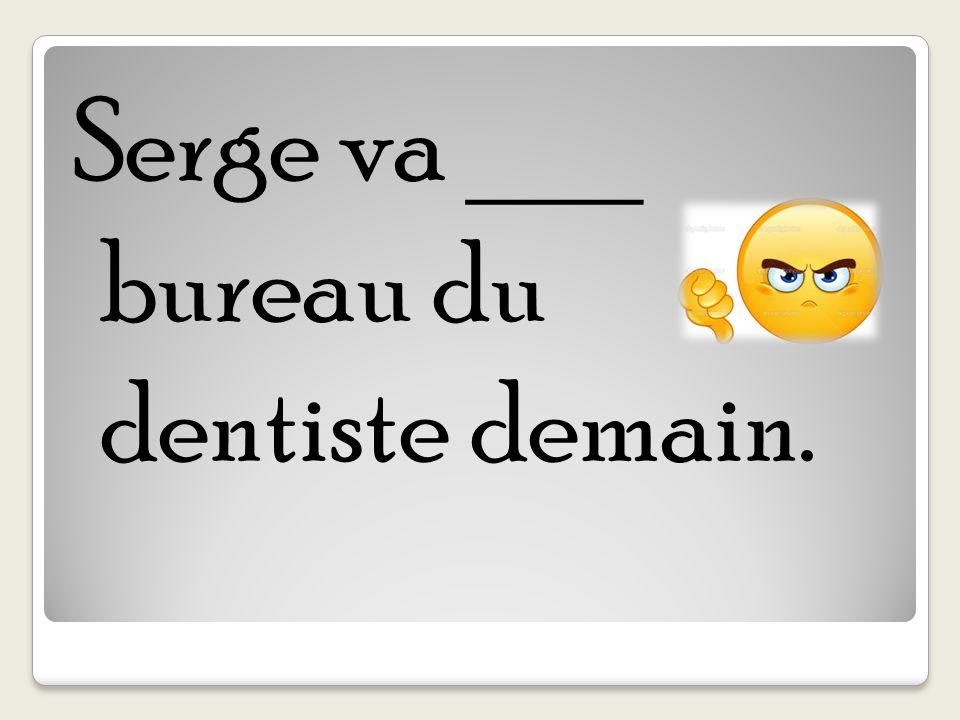 Serge va ___ bureau du dentiste demain.