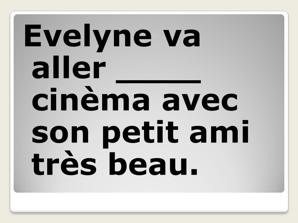 Evelyne va aller ____ cinèma avec son petit ami très beau.