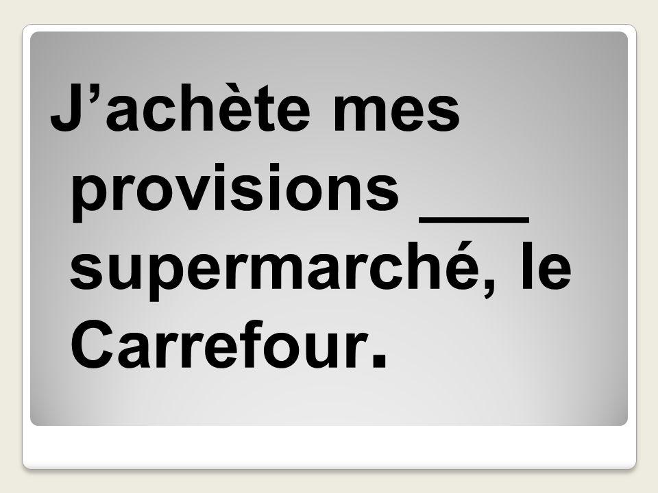 J'achète mes provisions ___ supermarché, le Carrefour.