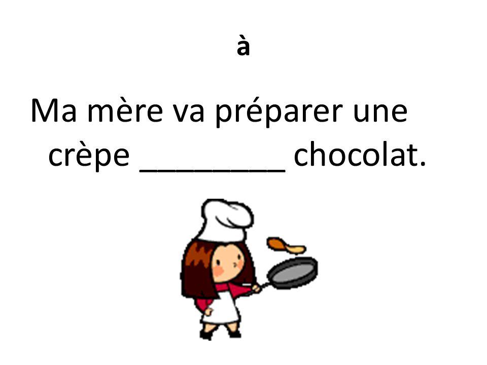 à Ma mère va préparer une crèpe ________ chocolat.