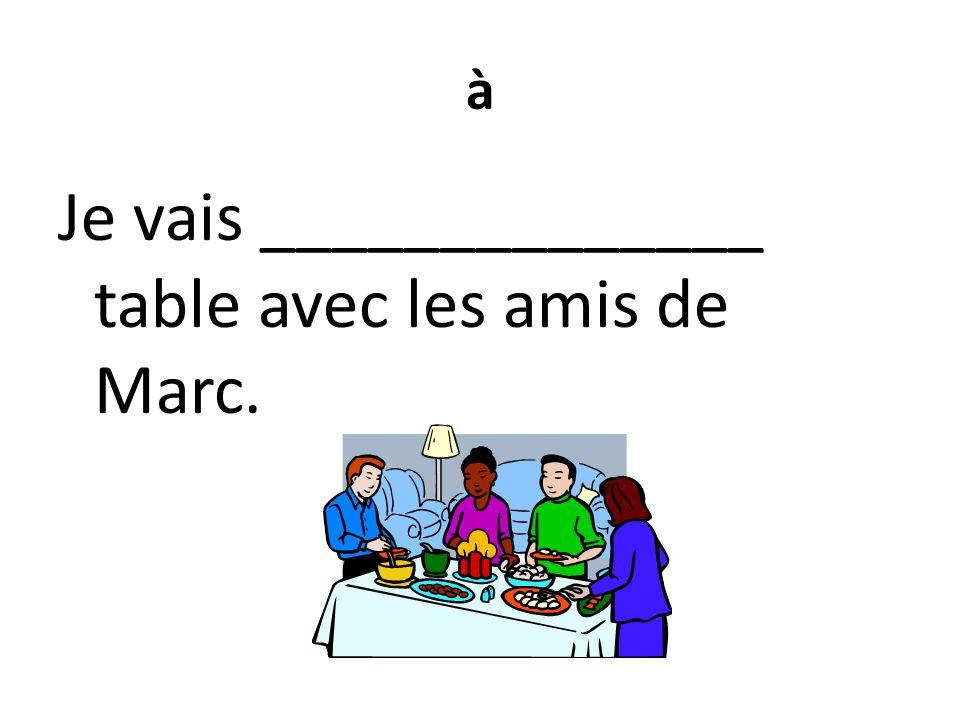 à Je vais ______________ table avec les amis de Marc.