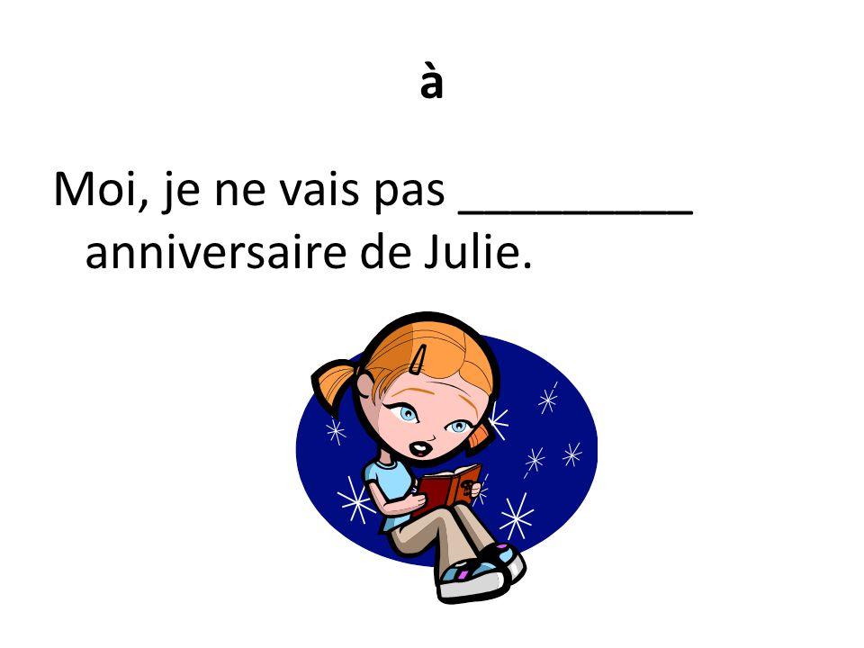 à Moi, je ne vais pas _________ anniversaire de Julie.