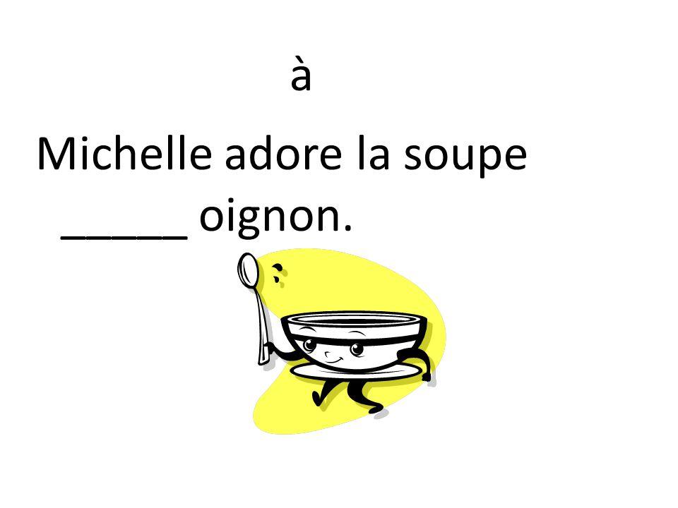 Michelle adore la soupe _____ oignon. à