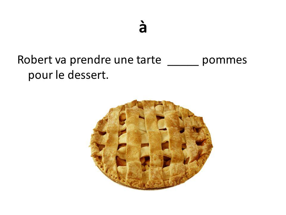 à Robert va prendre une tarte _____ pommes pour le dessert.