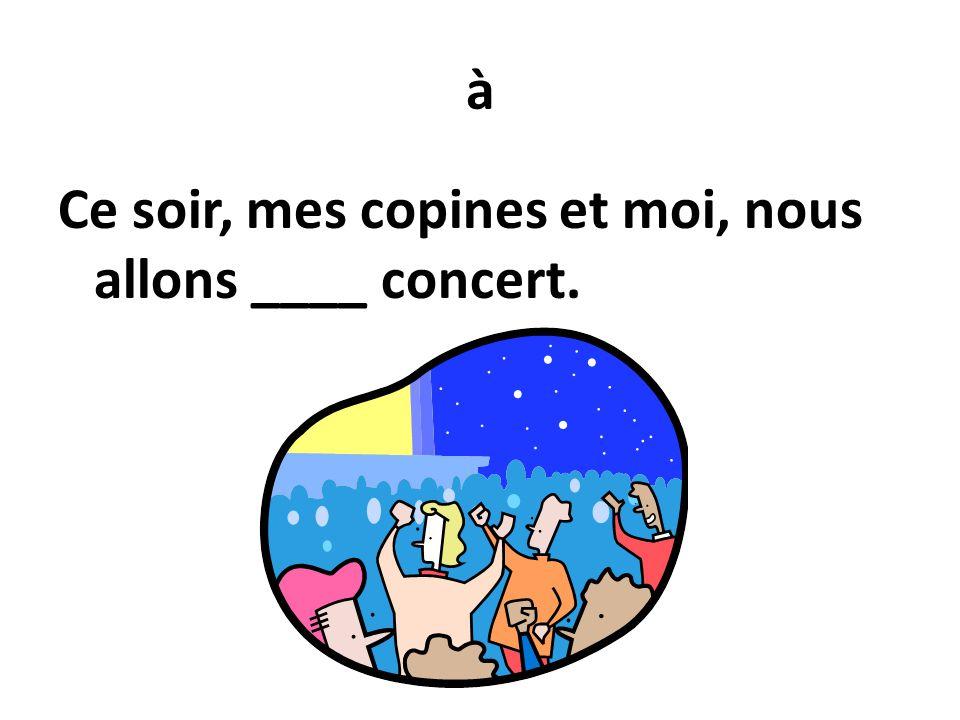 à Ce soir, mes copines et moi, nous allons ____ concert.