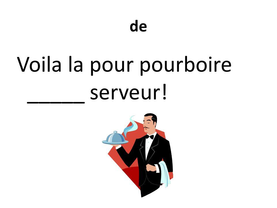de Voila la pour pourboire _____ serveur!