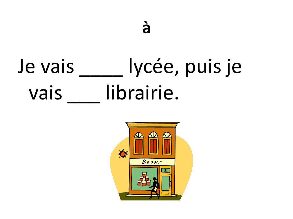 à Je vais ____ lycée, puis je vais ___ librairie.