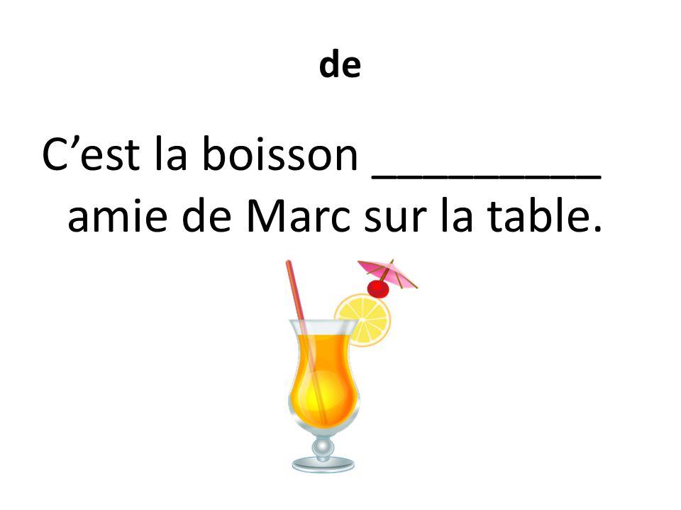 de C'est la boisson _________ amie de Marc sur la table.
