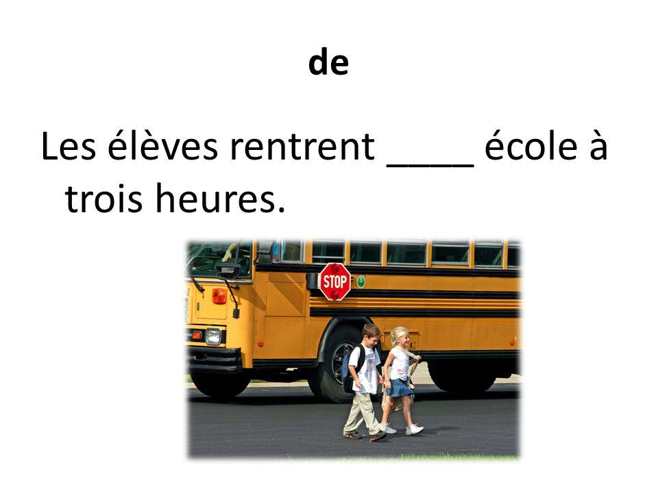 de Les élèves rentrent ____ école à trois heures.