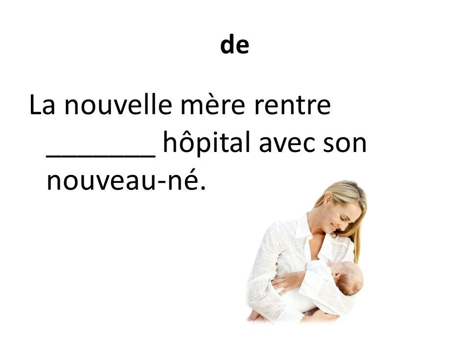 de La nouvelle mère rentre _______ hôpital avec son nouveau-né.