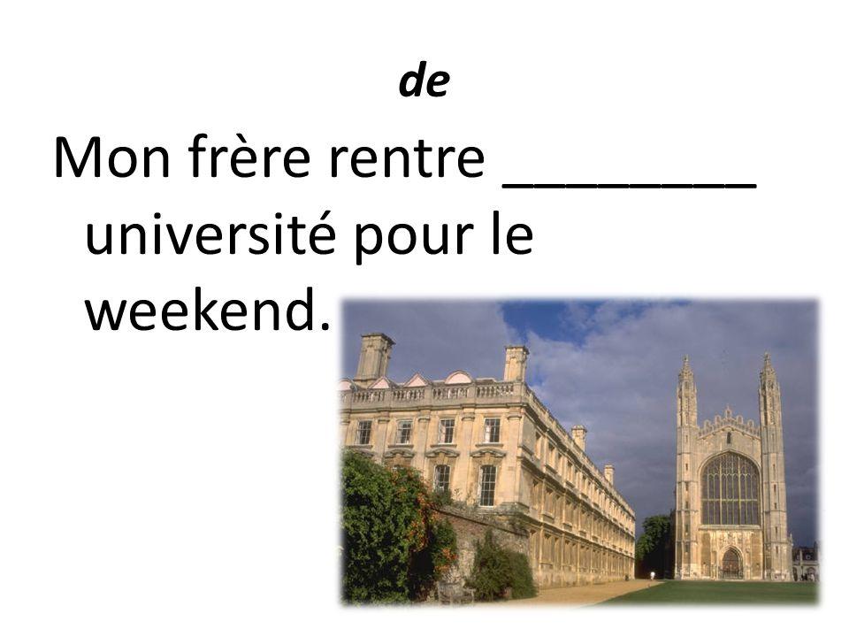 de Mon frère rentre ________ université pour le weekend.